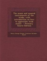 The music and musical instruments of the Arabs, with introduction on how to appreciate Arab music;