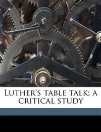 Luther's table talk; a critical study