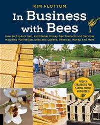 In Business with Bees: How to Expand, Sell, and Market Honeybee Products and Services Including Pollination, Bees and Queens, Beeswax, Honey,