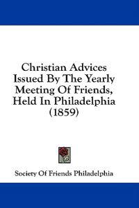 Christian Advices Issued By The Yearly Meeting Of Friends, Held In Philadelphia (1859)