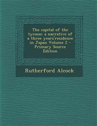 Capital of the Tycoon: A Narrative of a Three Years'residence in Japan Volume 2