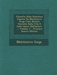Filosofia Della Statistica Esposta Da Melchiorre Gioja Colle Notizie Storiche Sulla Vita E Sulle Opere Dell'autore ..., Volume 1 - Primary Source Edit