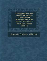 Prolegomena eines neuen Habräisch-Aramäischen Wörterbuchs zum Alten Testament - Primary Source Edition