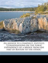 "An answer to a pamphlet, entitled, ""Considerations on the public expendiency of a bridge from one part of Boston to the other."""