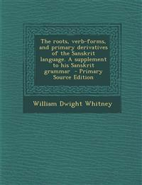 The Roots, Verb-Forms, and Primary Derivatives of the Sanskrit Language. a Supplement to His Sanskrit Grammar - Primary Source Edition