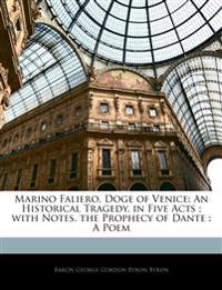 Marino Faliero, Doge of Venice: An Historical Tragedy, in Five Acts ; with Notes. the Prophecy of Dante : A Poem