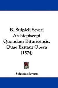 B. Sulpicii Severi Archiepiscopi Quondam Bituricensis, Quae Exstant Opera
