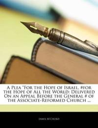 """A Plea """"For the Hope of Israel, #For the Hope of All the World: Delivered on an Appeal Before the General # of the Associate-Reformed Church ..."""