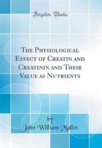 The Physiological Effect of Creatin and Creatinin and Their Value as Nutrients (Classic Reprint)