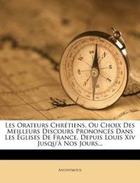 Les Orateurs Chrétiens, Ou Choix Des Meilleurs Discours Prononcés Dans Les Églises De France, Depuis Louis Xiv Jusqu'à Nos Jours...