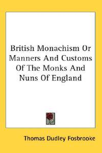 British Monachism or Manners And Customs of the Monks And Nuns of England