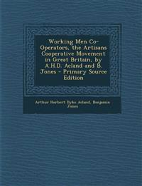 Working Men Co-Operators, the Artisans Cooperative Movement in Great Britain, by A.H.D. Acland and B. Jones