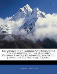 Bibliotheca Chethamensis: Sive Bibliothecæ Publicæ Mancuniensis Ab Humfredo Chetham Armigero Fundatæ Catalogus, Ed. J. Radcliffe (G.P. Greswell, T. Jo