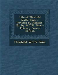 Life of Theobald Wolfe Tone, ... Written by Himself, Ed. by W.T.W. Tone