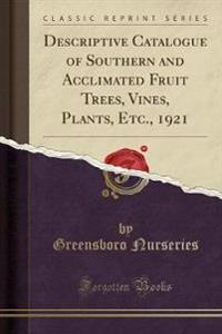 Descriptive Catalogue of Southern and Acclimated Fruit Trees, Vines, Plants, Etc., 1921 (Classic Reprint)