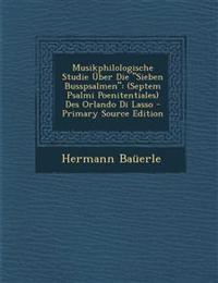 """Musikphilologische Studie Uber Die """"Sieben Busspsalmen"""": (Septem Psalmi Poenitentiales) Des Orlando Di Lasso - Primary Source Edition"""