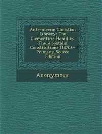 Ante-Nicene Christian Library: The Clementine Homilies. the Apostolic Constitutions (1870) - Primary Source Edition