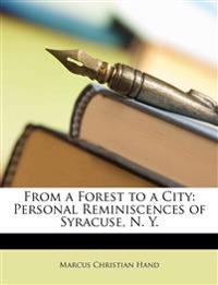From a Forest to a City: Personal Reminiscences of Syracuse, N. Y.