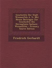 Geschichte Der Stadt Weissenfels A. S.: Mit Neuen Beiträgen Zur Geschichte Des Herzogtums Sachsen-Weissenfels