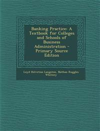 Banking Practice: A Textbook for Colleges and Schools of Business Administration - Primary Source Edition