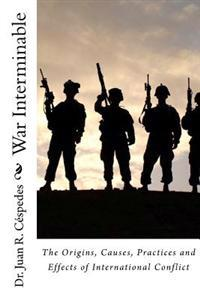 War Interminable: The Origins, Causes, Practices and Effects of International Conflict