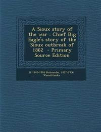 A Sioux story of the war : Chief Big Eagle's story of the Sioux outbreak of 1862