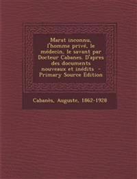 Marat Inconnu, L'Homme Prive, Le Medecin, Le Savant Par Docteur Cabanes. D'Apres Des Documents Nouveaux Et Inedits - Primary Source Edition