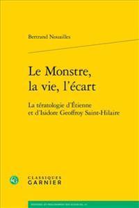 Le Monstre, La Vie, L'Ecart: La Teratologie D'Etienne Et D'Isidore Geoffroy Saint-Hilaire