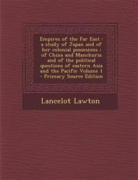 Empires of the Far East: A Study of Japan and of Her Colonial Possesions; Of China and Manchuria and of the Political Questions of Eastern Asia