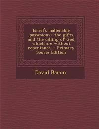 Israel's inalienable possesions : the gifts and the calling of God which are without repentance