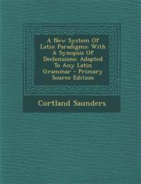A New System Of Latin Paradigms: With A Synopsis Of Declensions: Adapted To Any Latin Grammar