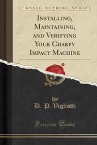 Installing, Maintaining, and Verifying Your Charpy Impact Machine (Classic Reprint)