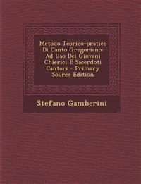 Metodo Teorico-Pratico Di Canto Gregoriano: Ad USO Dei Giovani Chierici E Sacerdoti Cantori - Primary Source Edition