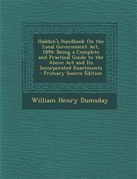 Hadden's Handbook on the Local Government ACT, 1894: Being a Complete and Practical Guide to the Above ACT and Its Incorporated Enactments - Primary S