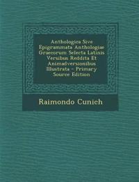 Anthologica Sive Epigrammata Anthologiae Graecorum Selecta Latinis Versibus Reddita Et Animadversionibus Illustrata - Primary Source Edition