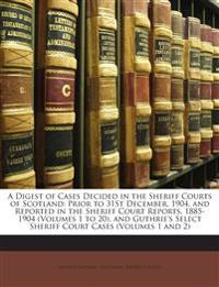 A Digest of Cases Decided in the Sheriff Courts of Scotland: Prior to 31St December, 1904, and Reported in the Sheriff Court Reports, 1885-1904 (Volum
