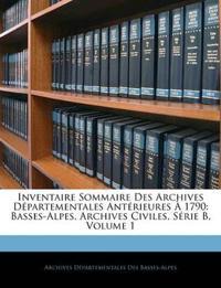 Inventaire Sommaire Des Archives Départementales Antérieures À 1790: Basses-Alpes, Archives Civiles, Série B, Volume 1