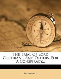The Trial Of Lord Cochrane, And Others, For A Conspiracy...