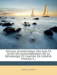 Recueil Authentique Des Lois Et Actes Du Gouvernement De La République Et Canton De Genève, Volume 5...