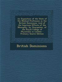 An  Exposition of the State of the Medical Profession in the British Dominions: And of the Injurious Effects of the Monopoly, by Usurpation, of the Ro