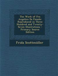 The Work of Fra Angelico Da Fiesole: Reproduced in Three Hundred and Twenty-Seven Illustrations - Primary Source Edition