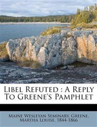 Libel Refuted : A Reply To Greene's Pamphlet