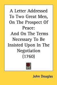 A Letter Addressed To Two Great Men, On The Prospect Of Peace: And On The Terms Necessary To Be Insisted Upon In The Negotiation (1760)