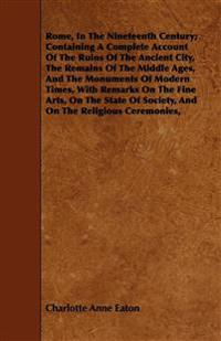 Rome, In The Nineteenth Century;  Containing A Complete Account Of The Ruins Of The Ancient City, The Remains Of The Middle Ages, And The Monuments Of