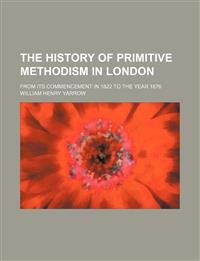 The History of Primitive Methodism in London; From Its Commencement in 1822 to the Year 1876