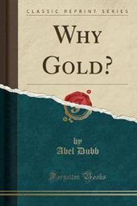 Why Gold? (Classic Reprint)