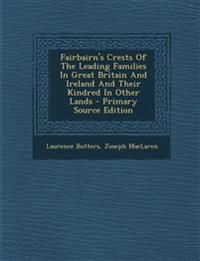 Fairbairn's Crests Of The Leading Families In Great Britain And Ireland And Their Kindred In Other Lands - Primary Source Edition