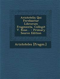 Aristotelis Qui Ferebantur Librorum Fragmenta, Collegit V. Rose...