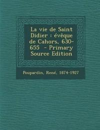 La Vie de Saint Didier: Eveque de Cahors, 630-655 - Primary Source Edition