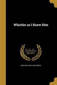 WHISTLER AS I KNEW HIM
